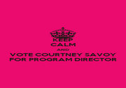 KEEP CALM AND VOTE COURTNEY SAVOY FOR PROGRAM DIRECTOR - Personalised Poster A1 size