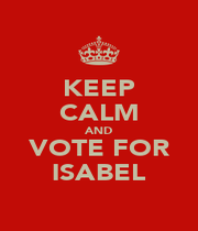 KEEP CALM AND VOTE FOR ISABEL - Personalised Poster A1 size