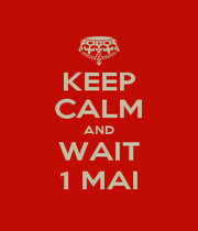 KEEP CALM AND WAIT 1 MAI - Personalised Poster A1 size