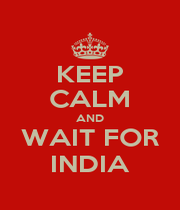 KEEP CALM AND WAIT FOR INDIA - Personalised Poster A1 size