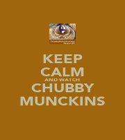 KEEP CALM AND WATCH CHUBBY MUNCKINS - Personalised Poster A1 size