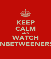 KEEP CALM AND WATCH INBETWEENERS - Personalised Poster A1 size