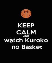 KEEP CALM AND watch Kuroko  no Basket - Personalised Poster A4 size