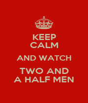 KEEP CALM AND WATCH TWO AND A HALF MEN - Personalised Poster A1 size