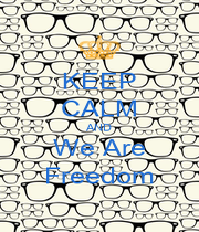 KEEP CALM AND We Are Freedom - Personalised Poster A1 size