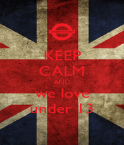 KEEP CALM AND we love under 13 - Personalised Poster A4 size