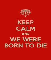 KEEP CALM AND WE WERE BORN TO DIE - Personalised Poster A1 size