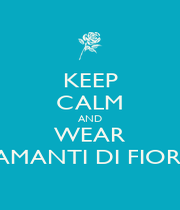 KEEP CALM AND WEAR AMANTI DI FIORI - Personalised Poster A4 size