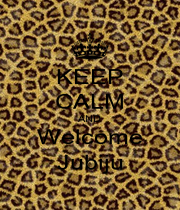 KEEP CALM AND Welcome Jubiju - Personalised Poster A1 size