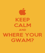 KEEP CALM AND WHERE YOUR GWAM? - Personalised Poster A4 size