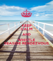 KEEP CALM AND WHISTLE SEASIDE RENDEZVOUS - Personalised Poster A4 size