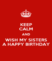 KEEP CALM AND WISH MY SISTERS A HAPPY BIRTHDAY - Personalised Poster A4 size