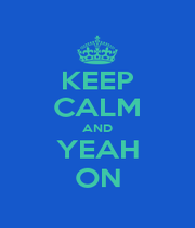 KEEP CALM AND YEAH ON - Personalised Poster A1 size