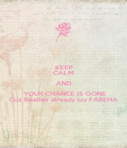 KEEP CALM AND  YOUR CHANCE IS GONE Cuz Beatles already luv FABEHA - Personalised Poster A4 size