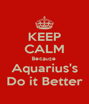 KEEP CALM Because  Aquarius's Do it Better - Personalised Poster A4 size