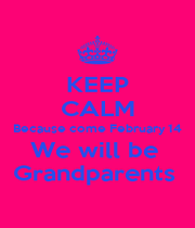KEEP CALM Because come February 14 We will be  Grandparents  - Personalised Poster A4 size