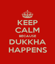 KEEP CALM BECAUSE DUKKHA HAPPENS - Personalised Poster A4 size