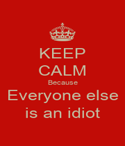 KEEP CALM Because Everyone else is an idiot - Personalised Poster A4 size