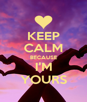 KEEP CALM BECAUSE I'M YOURS - Personalised Poster A1 size
