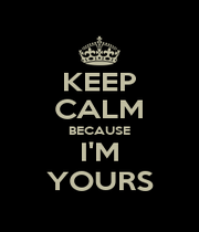 KEEP CALM BECAUSE I'M YOURS - Personalised Poster A4 size