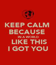 KEEP CALM  BECAUSE  IN A WORLD  LIKE THIS I GOT YOU - Personalised Poster A1 size