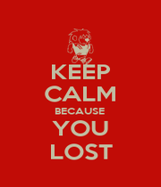 KEEP CALM BECAUSE  YOU LOST - Personalised Poster A1 size