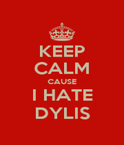 KEEP CALM CAUSE I HATE DYLIS - Personalised Poster A1 size