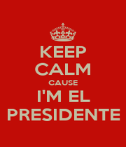 KEEP CALM CAUSE I'M EL PRESIDENTE - Personalised Poster A4 size