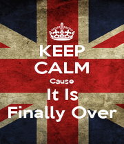 KEEP CALM Cause It Is Finally Over - Personalised Poster A1 size