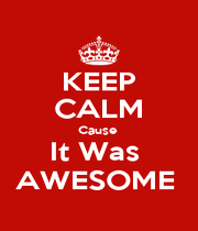 KEEP CALM Cause  It Was  AWESOME  - Personalised Poster A1 size