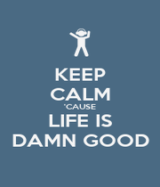 KEEP CALM 'CAUSE LIFE IS DAMN GOOD - Personalised Poster A4 size