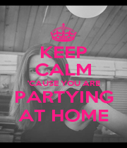 KEEP CALM 'CAUSE YOU ARE PARTYING AT HOME - Personalised Poster A4 size