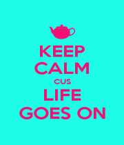 KEEP CALM CUS LIFE GOES ON - Personalised Poster A1 size