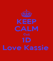 KEEP CALM Cuz 1D Love Kassie  - Personalised Poster A4 size