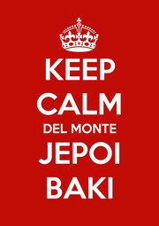 KEEP CALM DEL MONTE JEPOI BAKI - Personalised Poster A4 size