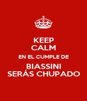 KEEP CALM EN EL CUMPLE DE BIASSINI SERÁS CHUPADO - Personalised Poster A1 size