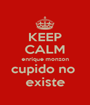 KEEP CALM enrique monzon cupido no  existe - Personalised Poster A1 size