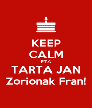 KEEP CALM ETA TARTA JAN Zorionak Fran! - Personalised Poster A1 size