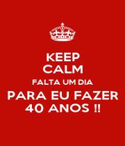KEEP CALM FALTA UM DIA PARA EU FAZER 40 ANOS !! - Personalised Poster A4 size