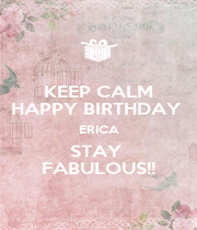 KEEP CALM HAPPY BIRTHDAY  ERICA STAY  FABULOUS!! - Personalised Poster A1 size