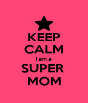KEEP CALM I am a  SUPER  MOM - Personalised Poster A4 size