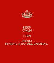KEEP CALM i AM FROM MARAVATIO DEL ENCINAL  - Personalised Poster A1 size