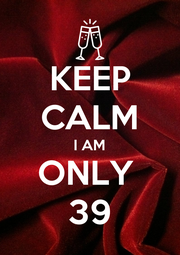 KEEP CALM I AM ONLY  39 - Personalised Poster A1 size