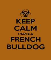 KEEP CALM I HAVE A FRENCH BULLDOG - Personalised Poster A1 size