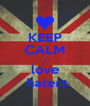 KEEP CALM i love  haters - Personalised Poster A1 size