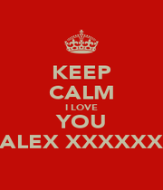 KEEP CALM I LOVE YOU ALEX XXXXXX - Personalised Poster A1 size