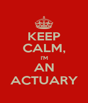 KEEP CALM, I'M AN ACTUARY - Personalised Poster A4 size