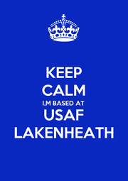 KEEP CALM I,M BASED AT USAF LAKENHEATH - Personalised Poster A4 size