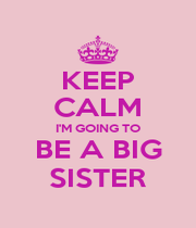 KEEP CALM I'M GOING TO BE A BIG SISTER - Personalised Poster A1 size