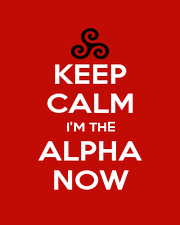 KEEP CALM I'M THE ALPHA NOW - Personalised Poster A1 size